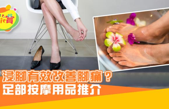 浸腳有效改善腳痛? 足部按摩用品推介